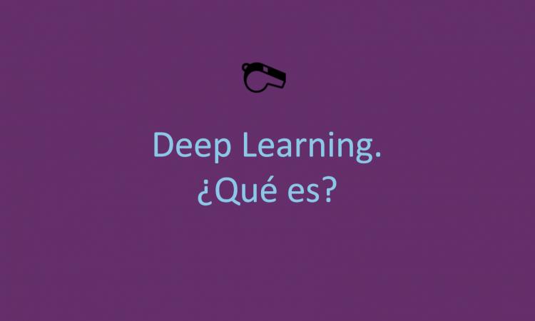 Deep Learning. ¿Qué es?
